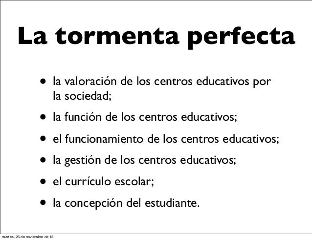 La tormenta perfecta • la valoración de los centros educativos por la sociedad;  • la función de los centros educativos; •...