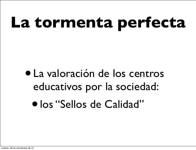 """La tormenta perfecta  • La valoración de los centros educativos por la sociedad:  • martes, 26 de noviembre de 13  los """"Se..."""
