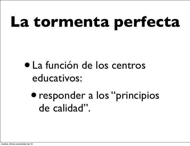 """La tormenta perfecta  •  La función de los centros educativos:  • responder a los """"principios de calidad"""".  martes, 26 de ..."""