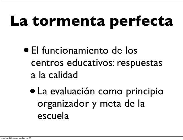 La tormenta perfecta  • El funcionamiento de los  centros educativos: respuestas a la calidad  • La evaluación como princi...