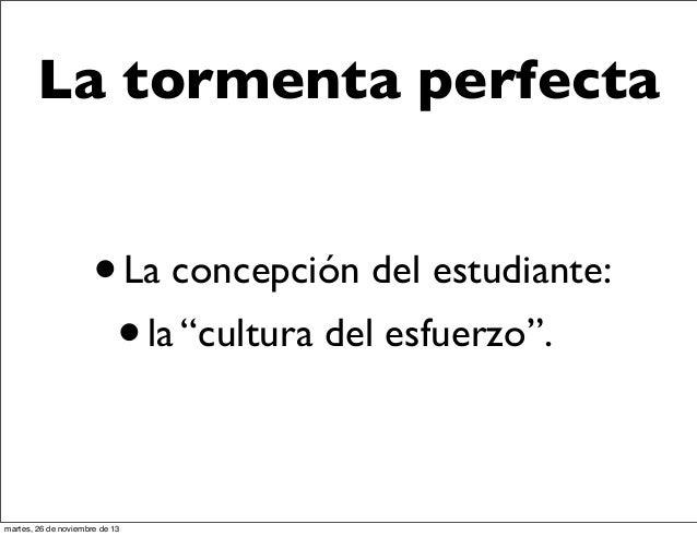 """La tormenta perfecta  • La concepción del estudiante: • la """"cultura del esfuerzo"""". martes, 26 de noviembre de 13"""