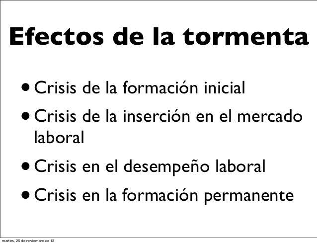 Efectos de la tormenta  • Crisis de la formación inicial Crisis de la inserción en el mercado • laboral  • Crisis en el de...