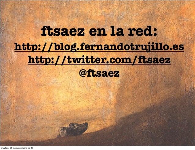 ftsaez en la red:  http://blog.fernandotrujillo.es http://twitter.com/ftsaez @ftsaez  martes, 26 de noviembre de 13