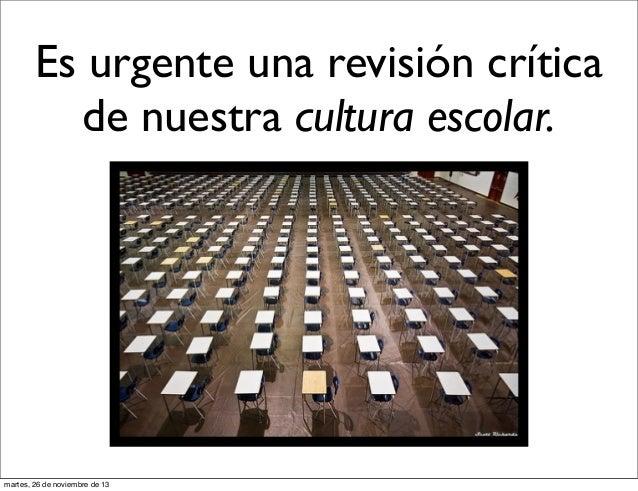 Es urgente una revisión crítica de nuestra cultura escolar.  martes, 26 de noviembre de 13