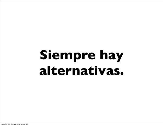 Siempre hay alternativas.  martes, 26 de noviembre de 13