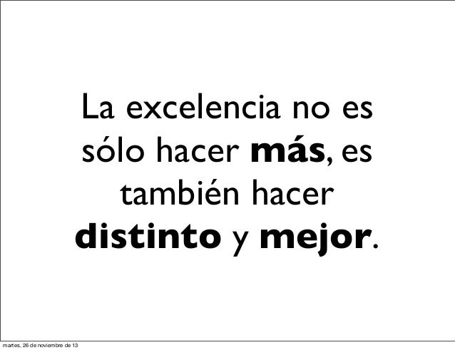 La excelencia no es sólo hacer más, es también hacer distinto y mejor. martes, 26 de noviembre de 13