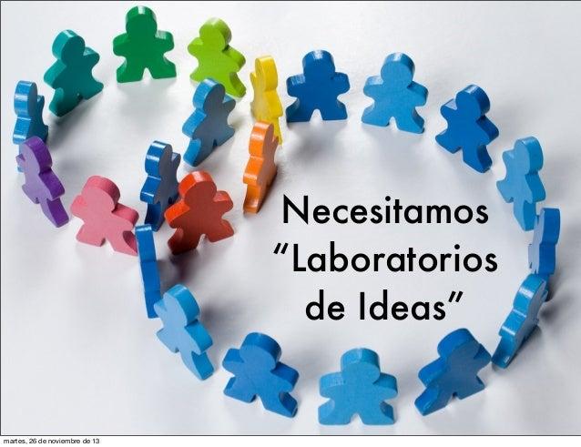 """Necesitamos """"Laboratorios de Ideas""""  martes, 26 de noviembre de 13"""