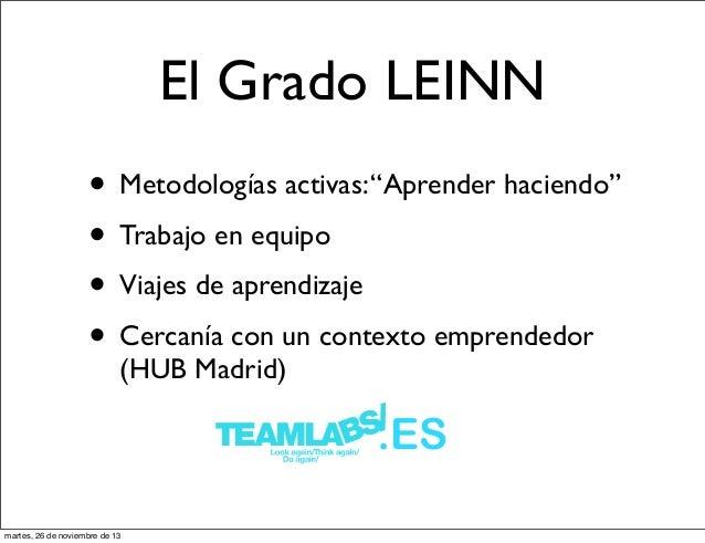 """El Grado LEINN • Metodologías activas: """"Aprender haciendo"""" • Trabajo en equipo • Viajes de aprendizaje • Cercanía con un c..."""