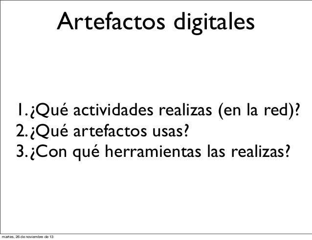 Artefactos digitales 1.¿Qué actividades realizas (en la red)? 2.¿Qué artefactos usas? 3.¿Con qué herramientas las realizas...