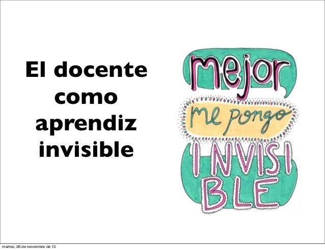 El docente como aprendiz invisible  martes, 26 de noviembre de 13