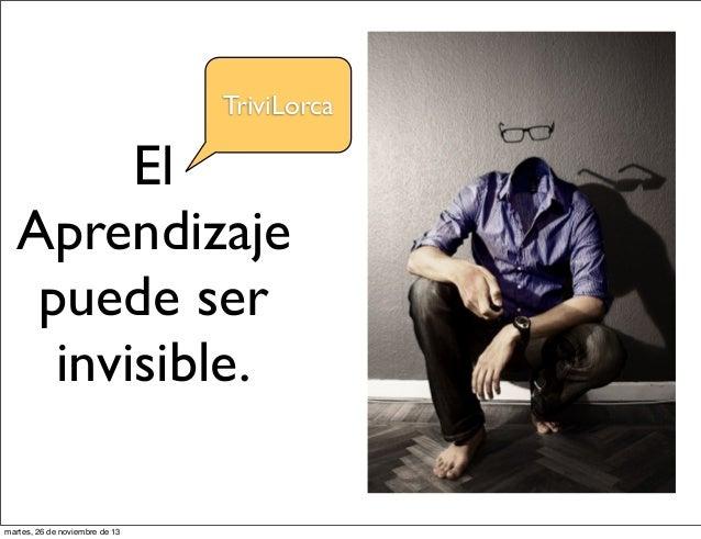 TriviLorca  El Aprendizaje puede ser invisible. martes, 26 de noviembre de 13