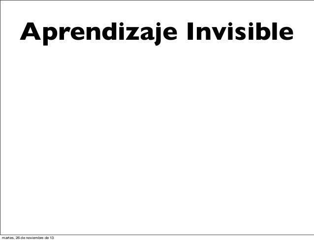 Aprendizaje Invisible  martes, 26 de noviembre de 13