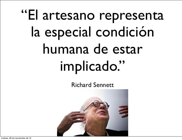 """""""El artesano representa la especial condición humana de estar implicado."""" Richard Sennett  martes, 26 de noviembre de 13"""
