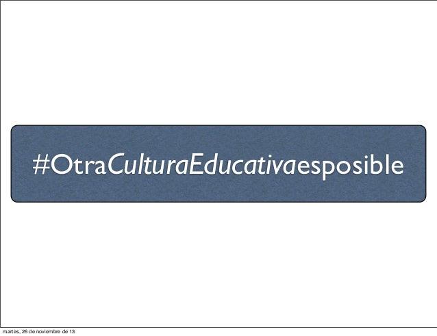 #OtraCulturaEducativaesposible  martes, 26 de noviembre de 13