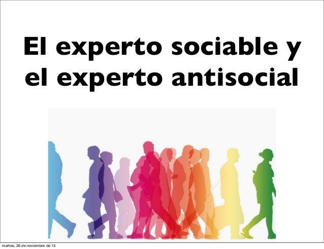 El experto sociable y el experto antisocial  martes, 26 de noviembre de 13