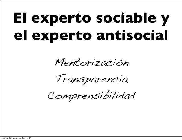 El experto sociable y el experto antisocial Mentorización Transparencia Comprensibilidad  martes, 26 de noviembre de 13