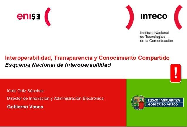 Interoperabilidad, Transparencia y Conocimiento Compartido Esquema Nacional de Interoperabilidad Iñaki Ortiz Sánchez Direc...