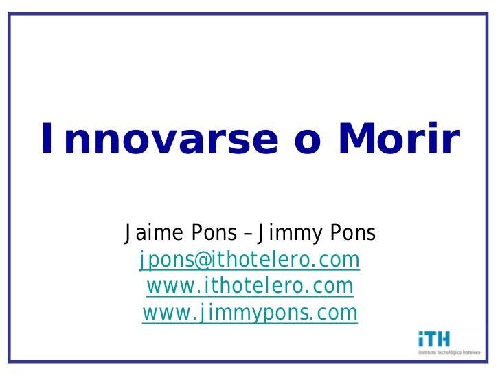 Innovarse o Morir     Jaime Pons – Jimmy Pons     jpons@ithotelero.com      www.ithotelero.com      www.jimmypons.com