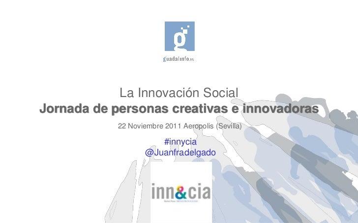 La Innovación SocialJornada de personas creativas e innovadoras            22 Noviembre 2011 Aeropolis (Sevilla)          ...