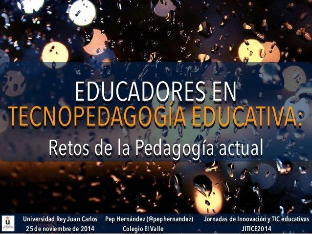 EDUCADORES EN  Retos de la Pedagogía actual  TECNOPEDAGOGÍA EDUCATIVA:  Jornadas de Innovación y TIC educativas  JITICE201...