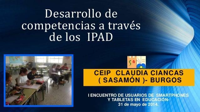 Desarrollo de competencias a través de los IPAD I ENCUENTRO DE USUARIOS DE SMARTPHONES Y TABLETAS EN EDUCACIÓN- 31 de mayo...