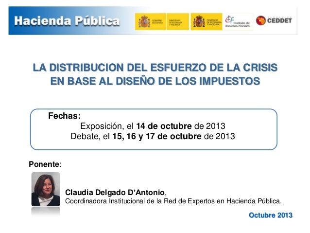 LA DISTRIBUCION DEL ESFUERZO DE LA CRISIS EN BASE AL DISEÑO DE LOS IMPUESTOS Octubre 2013 Fechas: Exposición, el 14 de oct...