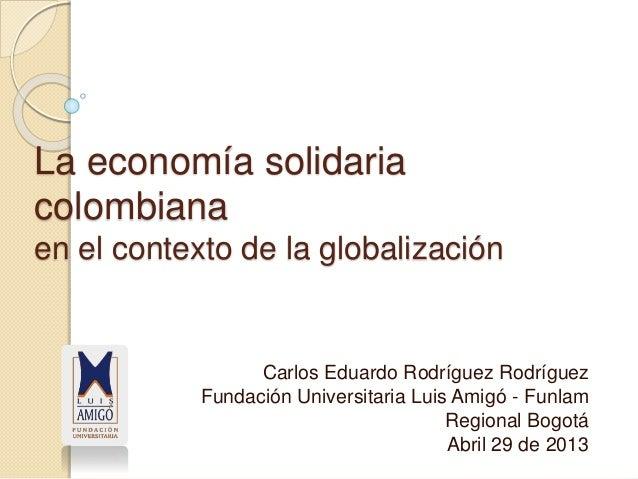 La economía solidaria colombiana en el contexto de la globalización Carlos Eduardo Rodríguez Rodríguez Fundación Universit...