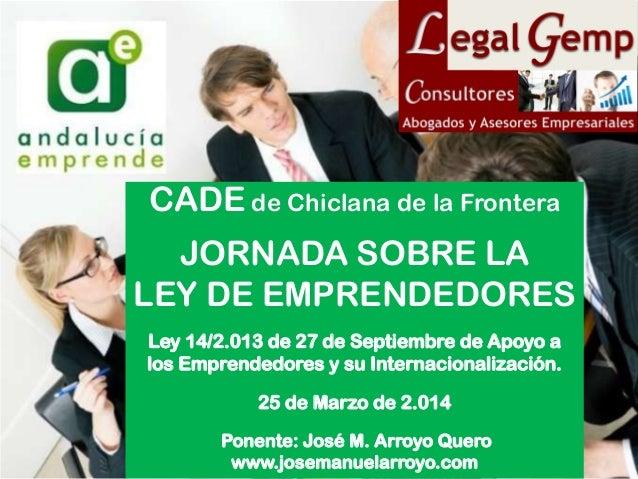 0 CADE de Chiclana de la Frontera JORNADA SOBRE LA LEY DE EMPRENDEDORES Ley 14/2.013 de 27 de Septiembre de Apoyo a los Em...
