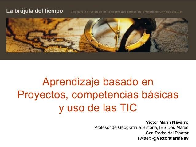 Aprendizaje basado en Proyectos, competencias básicas y uso de las TIC Víctor Marín Navarro Profesor de Geografía e Histor...
