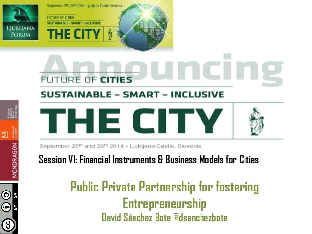 Session VI: Financial Instruments & Business Models for Cities  Public Private Partnership for fostering Entrepreneurship ...
