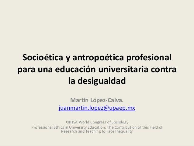 Socioética y antropoética profesional para una educación universitaria contra la desigualdad Martín López-Calva. juanmarti...