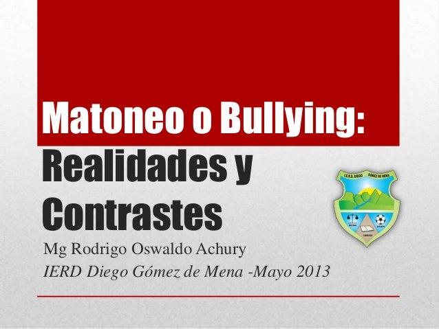Matoneo o Bullying:Realidades yContrastesMg Rodrigo Oswaldo AchuryIERD Diego Gómez de Mena -Mayo 2013