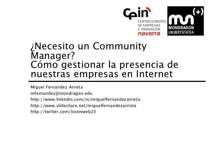 ¿Necesito un CommunityManager? Cómo gestionar la presencia denuestras empresas en InternetMiguel Fernández Arrietamfernan...