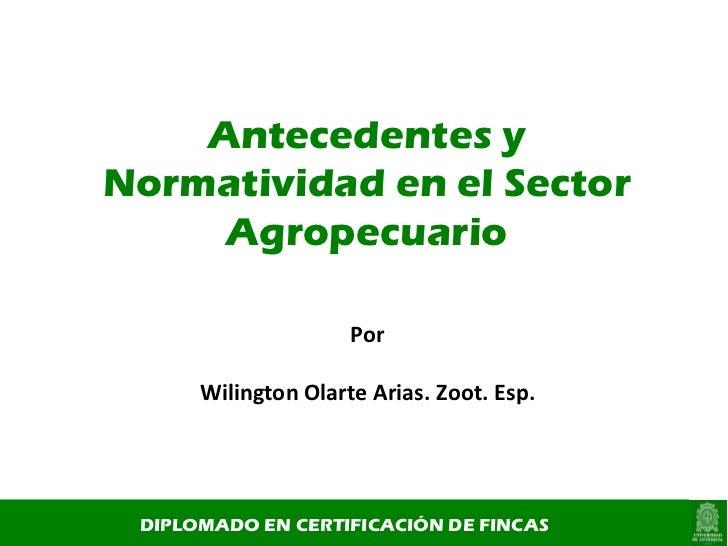 Antecedentes y Normatividad en el Sector Agropecuario DIPLOMADO EN CERTIFICACIÓN DE FINCAS Por Wilington Olarte Arias. Zoo...