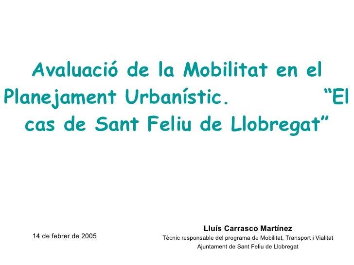 """Avaluació de la Mobilitat en el Planejament Urbanístic.  """"El cas de Sant Feliu de Llobregat"""" Lluís Carrasco Martínez Tècni..."""