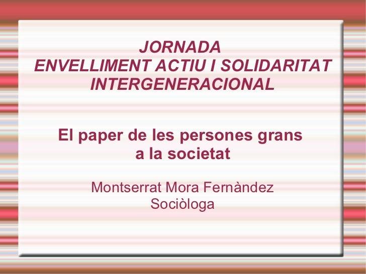 JORNADAENVELLIMENT ACTIU I SOLIDARITAT     INTERGENERACIONAL  El paper de les persones grans            a la societat     ...