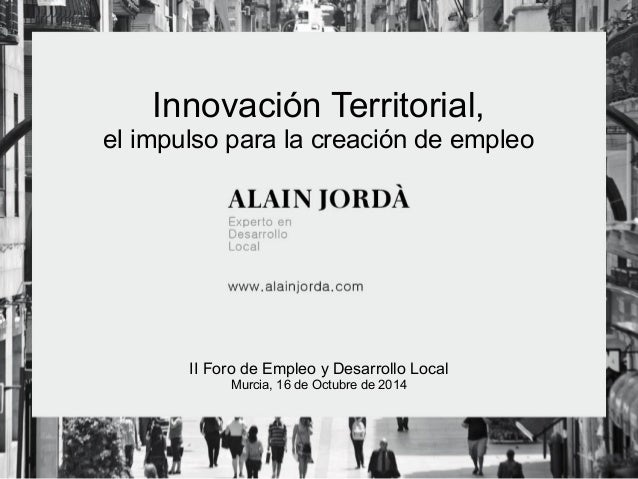 Innovación Territorial,  el impulso para la creación de empleo  II Foro de Empleo y Desarrollo Local  Murcia, 16 de Octubr...