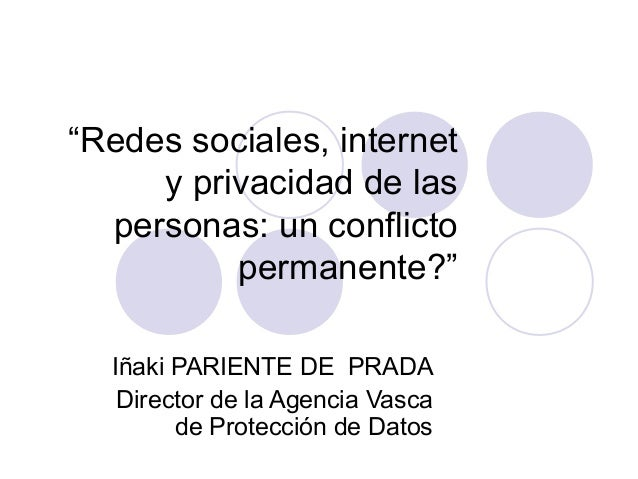 """""""Redes sociales, internet     y privacidad de las  personas: un conflicto          permanente?""""  Iñaki PARIENTE DE PRADA  ..."""