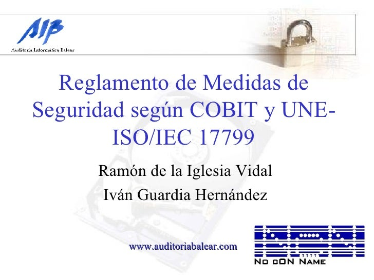 Reglamento de Medidas de Seguridad según COBIT y UNE-ISO/IEC 17799 Ramón de la Iglesia Vidal Iván Guardia Hernández www.au...