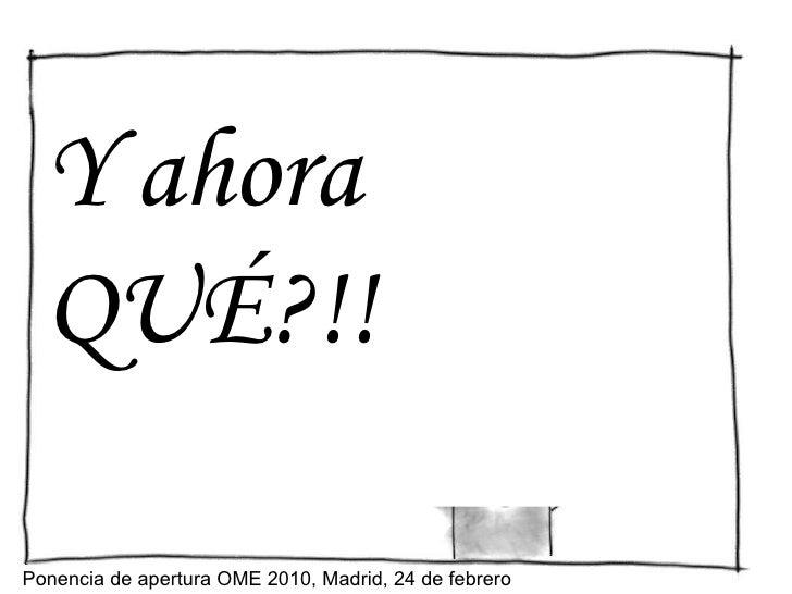 Y ahora QUÉ?!! Ponencia de apertura OME 2010, Madrid, 24 de febrero