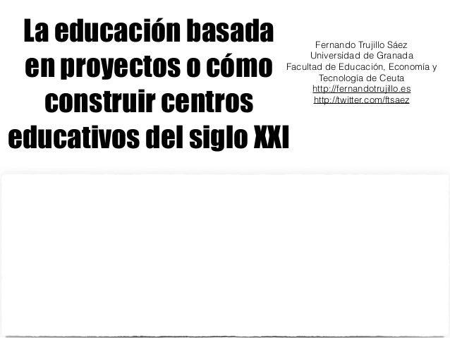 La educación basada  en proyectos o cómo  construir centros  educativos del siglo XXI  Fernando Trujillo Sáez  Universidad...