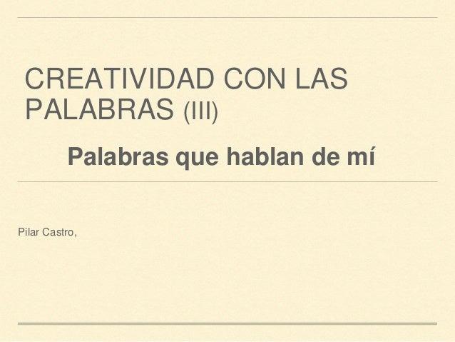 CREATIVIDAD CON LAS PALABRAS (III) Pilar Castro, Palabras que hablan de mí