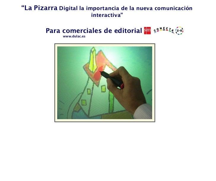 """"""" La Pizarra  Digital la importancia de la nueva comunicación interactiva"""" www.dulac.es Para comerciales de editorial"""