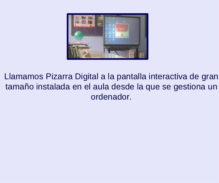 Llamamos Pizarra Digital a la pantalla interactiva de gran tamaño instalada en el aula desde la que se gestiona un ordenad...