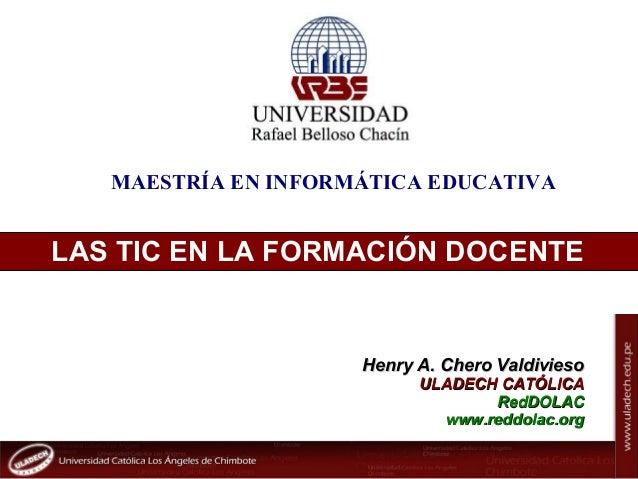 Henry Chero Valdivieso / reddolac@gmail.com LAS TIC EN LA FORMACIÓN DOCENTE Henry A. Chero ValdiviesoHenry A. Chero Valdiv...