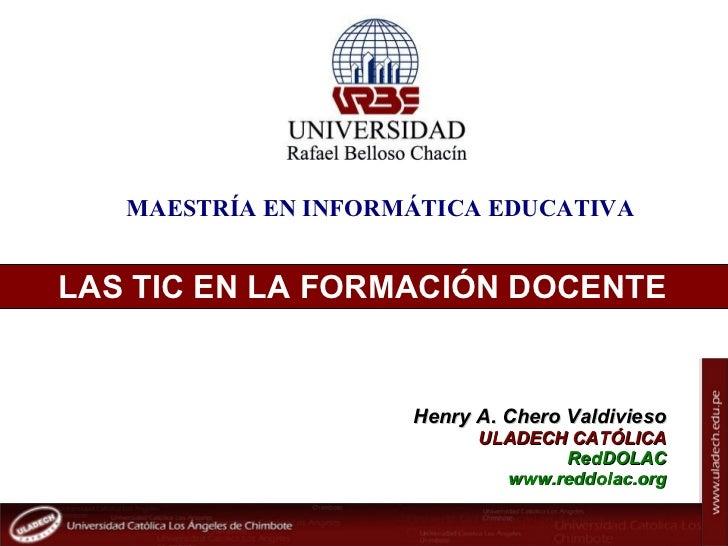 MAESTRÍA EN INFORMÁTICA EDUCATIVALAS TIC EN LA FORMACIÓN DOCENTE                                    Henry A. Chero Valdivi...