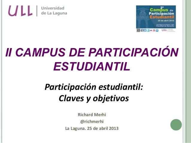 Participación estudiantil:Claves y objetivosRichard Merhi@richmerhiLa Laguna. 25 de abril 2013II CAMPUS DE PARTICIPACIÓNES...