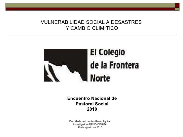 VULNERABILIDAD SOCIAL A DESASTRES  Y CAMBIO CLIMÁTICO Dra. María de Lourdes Romo Aguilar Investigadora DRNO-DEUMA 10 de ag...
