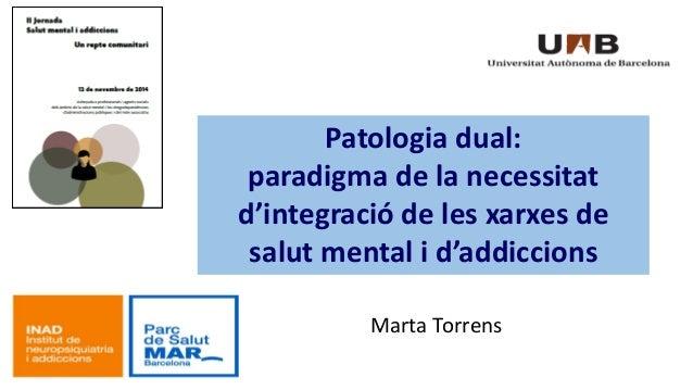 Marta Torrens  Patologia dual:  paradigma de la necessitat  d'integració de les xarxes de  salut mental i d'addiccions