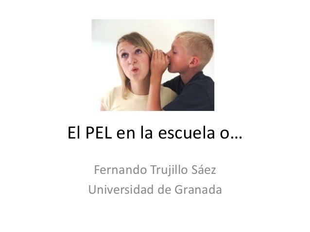 El PEL en la escuela o… Fernando Trujillo Sáez Universidad de Granada